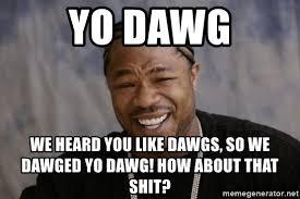 Xzibit Meme Yo Dawg - yo dawg we heard you like dawgs so we dawged yo dawg how about