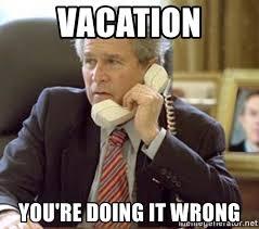 You Re Doing It Wrong Meme - vacation you re doing it wrong bush phone meme generator