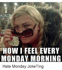 I Hate Mondays Meme - show i feel every monday morning hate monday joketing meme on me me