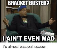 I Aint Even Mad Meme - bracket busted ain t even mad it s almost baseball season