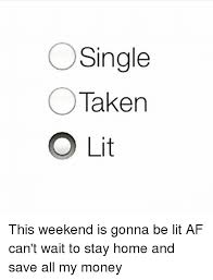 Single Taken Memes - single taken o lit this weekend is gonna be lit af can t wait to
