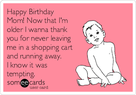 Mom Birthday Meme - happy birthday mom now that i m older i wanna thank you for never