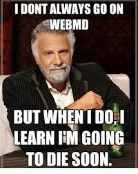 Go Die Meme - i dont always go on webmd but when i doi learn im going to die