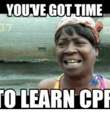 Learning Meme - youve gottime to learn cpr cpr meme on me me