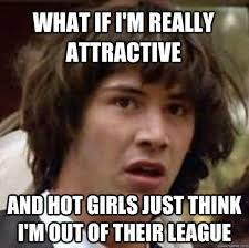 Funny Memes About Hot Girls - what if i m really attractive and hot girls just think i m out of