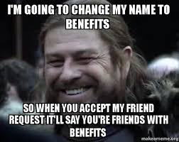 Friends With Benefits Meme - i m going to change my name to benefits so when you accept my