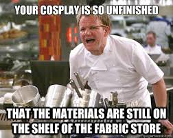Cosplay Meme - your cosplay is so unfinished that the materials are still on the