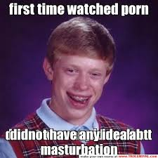 Masturbation Meme - first time watched porn didnot have any idea abt masturbation