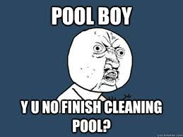 Pool Boy Meme - pool boy y u no finish cleaning pool y u no quickmeme