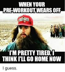 Pre Workout Meme - when your pre workout wears off i m pretty tired i thinkill go