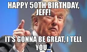 50 Birthday Meme - happy 50th birthday jeff it s gonna be great i tell you meme