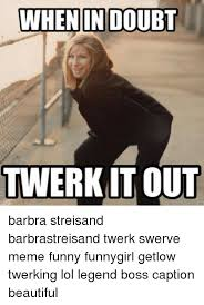 Twerk Meme - when in doubt twerk it out barbra streisand barbrastreisand twerk