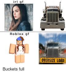 Memes Irl - irl gf roblox gf oversize load buckets full dank meme on sizzle