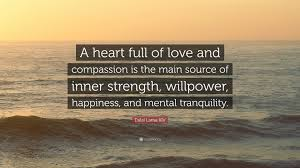Strength Love Quotes by Dalai Lama Xiv Quote U201ca Heart Full Of Love And Compassion Is The