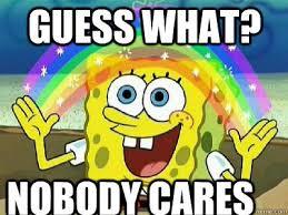 Nobody Cares Memes - guess what nobody cares imagination spongebob quickmeme