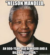 Meme Dildo - nelson mandela an 800 year old demigod and a dildo collector