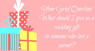 What To Give For A Wedding Gift A Wedding Guide For Grievers Tips For Remembering And Coping