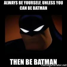 Always Be Batman Meme - always be yourself unless you can be batman then be batman