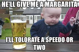 Margarita Meme - he ll give me a margarita i ll tolorate a speedo or two drunk baby
