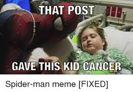 Spiderman Meme Cancer - that post gave this kid cancer 40 86 spider man meme fixed meme