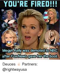 Megyn Kelly Meme - youre fired megyn kelly was demoted to nbc after fox news gave