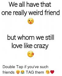 Crazy Friends Meme - we all have that one really weird friend but whom we still love like