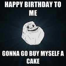 Happy Birthday To Me Meme - happy birthday to me gonna go buy myself a cake create meme