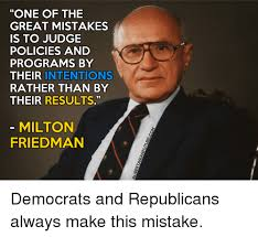 Milton Meme - one of the great mistakes is to judge policies and programs by