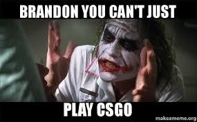 Brandon Meme - brandon you can t just play csgo everyone loses their minds joker