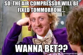 Wanna Bet Meme - so the air compressor will be fixed tommorrow wanna bet