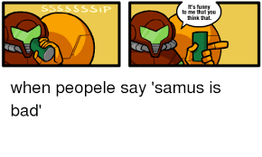 Samus Meme - it s funny to me that you think that when peopele say samus is