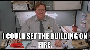 Milton Meme - i could set the building on fire i was told milton meme generator