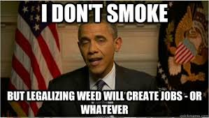 Legalize Weed Meme - i don t smoke but legalizing weed will create jobs or whatever