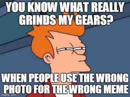 What Grinds My Gears Meme - totally not a hypocrite imgflip