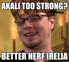 Better Nerf Irelia Meme - akali too strong better nerf irelia scumbag riot quickmeme