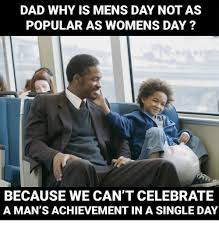 Womens Day Meme - dad why is mens day not as popular as womens day because we can t