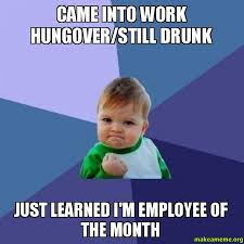 Drunk At Work Meme - came into work hungover still drunk just learned i m employee of