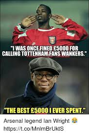 Arsenal Tottenham Meme - i was once fined e5000 for calling tottenham fans wankers the best