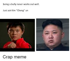 Bully Meme - being a bully never works out well just ask kim cheng un meme on
