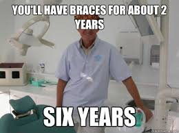 Orthodontist Meme - you ll have braces for about 2 years six years scumbag
