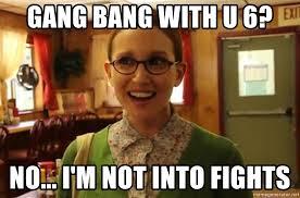 Gang Bang Memes - gang bang with u 6 no i m not into fights sexually oblivious