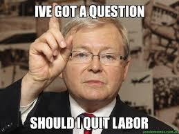 I Quit Meme - ive got a question should i quit labor i got a question rudd