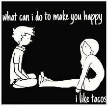What Can I Do To Make You Happy Meme - what can i do to make you happy i like tacos meme on me me