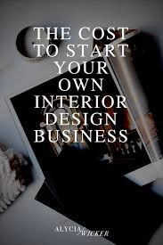 how to start an interior design business from home the cost to start your own interior design business alycia