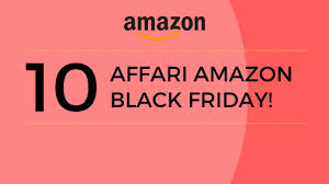 amazon black friday 10 top 10 affari amazon black friday 2016 italia youtube