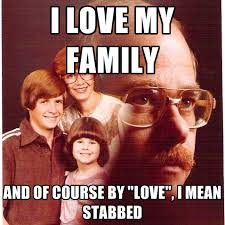 Mean Meme - i love my family and of course by love i mean stabbed create meme
