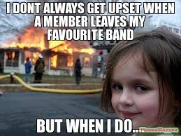 But When I Do Meme - i dont always get upset when a member leaves my favourite band but