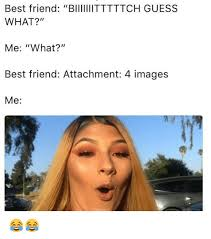 Meme Best Friend - best friend biittttch guess what me what best friend attachment