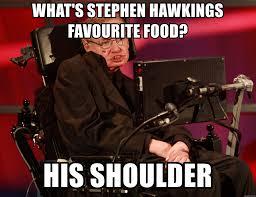 Stephen Hawking Meme - what s stephen hawkings favourite food his shoulder stephen