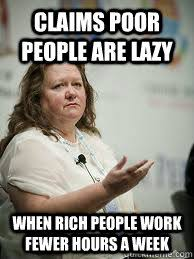Lazy People Memes - claims poor people are lazy when rich people work fewer hours a